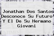 <b>Jonathan Dos Santos</b> Desconoce Su Futuro Y El De Su Hermano Giovani