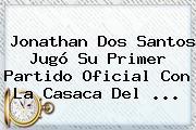 <b>Jonathan Dos Santos</b> Jugó Su Primer Partido Oficial Con La Casaca Del <b>...</b>