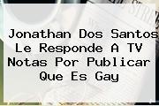 <b>Jonathan Dos Santos</b> Le Responde A TV Notas Por Publicar Que Es Gay