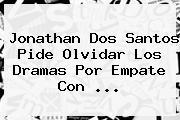 <b>Jonathan Dos Santos</b> Pide Olvidar Los Dramas Por Empate Con <b>...</b>