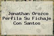 <b>Jonathan Orozco</b> Perfila Su Fichaje Con Santos