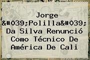 Jorge &#039;Polilla&#039; Da Silva Renunció Como Técnico De <b>América De Cali</b>