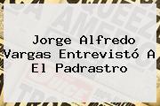 Jorge Alfredo Vargas Entrevistó A El Padrastro