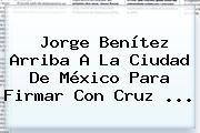 <b>Jorge Benítez</b> Arriba A La Ciudad De México Para Firmar Con Cruz <b>...</b>
