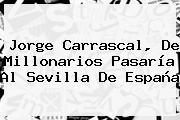 Jorge Carrascal, De <b>Millonarios</b> Pasaría Al Sevilla De España
