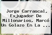 Jorge Carrascal, Exjugador De Millonarios, Marcó Un Golazo En La ...