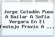 Jorge Celedón Puso A Bailar A <b>Sofía Vergara</b> En El Festejo Previo A <b>...</b>
