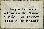 Jorge Lorenzo Alcanza Un Nuevo Sueño, Su Tercer Título De <b>MotoGP</b>