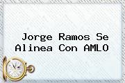 <b>Jorge Ramos</b> Se Alinea Con AMLO