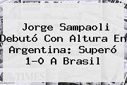 Jorge Sampaoli Debutó Con Altura En <b>Argentina</b>: Superó 1-0 A <b>Brasil</b>