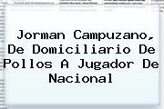 <b>Jorman Campuzano</b>, De Domiciliario De Pollos A Jugador De Nacional