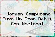 Jorman Campuzano Tuvo Un Gran Debut Con <b>Nacional</b>