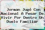 <b>Jorman</b> Jugó Con Nacional A Pesar De Vivir Por Dentro Un Duelo Familiar