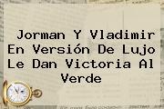 Jorman Y Vladimir En Versión De Lujo Le Dan Victoria Al Verde