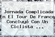 Jornada Complicada En El <b>Tour De France</b> Concluyó Con Un Ciclista ...
