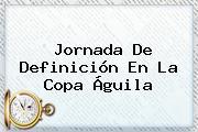Jornada De Definición En La <b>Copa Águila</b>