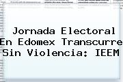 Jornada Electoral En Edomex Transcurre Sin Violencia: <b>IEEM</b>