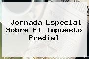 Jornada Especial Sobre El <b>impuesto Predial</b>