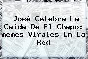 José Celebra La Caída De El <b>Chapo</b>; <b>memes</b> Virales En La Red