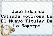 José Eduardo Calzada Rovirosa Es El Nuevo Titular De La <b>Sagarpa</b>