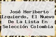 José Heriberto Izquierdo, El Nuevo De La Lista En <b>Selección Colombia</b>