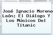 José Ignacio Moreno León: El Diálogo Y Los Músicos Del <b>Titanic</b>