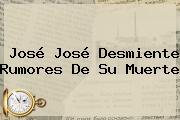 <b>José José</b> Desmiente Rumores De Su Muerte