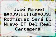 José Manuel 'Willy' Rodríguez Será El Nuevo DT Del Real Cartagena