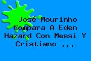 José Mourinho Compara A Eden Hazard Con Messi Y <b>Cristiano</b> <b>...</b>