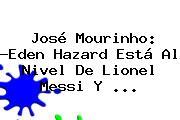 José Mourinho: ?Eden Hazard Está Al Nivel De Lionel Messi Y <b>...</b>