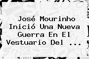 José Mourinho Inició Una Nueva Guerra En El Vestuario Del ...