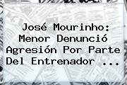 José Mourinho: Menor Denunció Agresión Por Parte Del Entrenador <b>...</b>