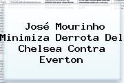 José Mourinho Minimiza Derrota Del <b>Chelsea</b> Contra Everton