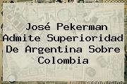 José <b>Pekerman</b> Admite Superioridad De Argentina Sobre Colombia