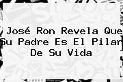 <b>José Ron</b> Revela Que Su Padre Es El Pilar De Su Vida