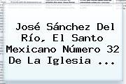 <b>José Sánchez Del Río</b>, El Santo Mexicano Número 32 De La Iglesia ...