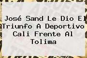José Sand Le Dio El Triunfo A <b>Deportivo Cali</b> Frente Al Tolima