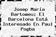Josep María Bartomeu: El Barcelona Está Interesado En Paul <b>Pogba</b>