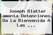 <b>Joseph Blatter</b> Lamenta Detenciones, Da La Bienvenida A Las <b>...</b>