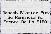 Joseph <b>Blatter</b> Puso Su Renuncia Al Frente De La FIFA