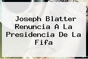 Joseph Blatter Renuncia A La Presidencia De La <b>Fifa</b>