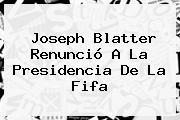 Joseph <b>Blatter</b> Renunció A La Presidencia De La Fifa