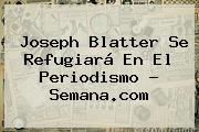 <b>Joseph Blatter</b> Se Refugiará En El Periodismo - Semana.com