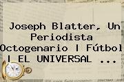 <b>Joseph Blatter</b>, Un Periodista Octogenario | Fútbol | EL UNIVERSAL <b>...</b>
