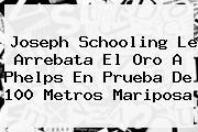 <b>Joseph Schooling</b> Le Arrebata El Oro A Phelps En Prueba De 100 Metros Mariposa