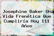<b>Josephine Baker</b> Una Vida Frenética Que Cumpliría Hoy 111 Años