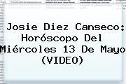 Josie Diez Canseco: Horóscopo Del Miércoles <b>13 De Mayo</b> (VIDEO)