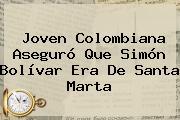Joven Colombiana Aseguró Que <b>Simón Bolívar</b> Era De Santa Marta