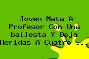 Joven Mata A Profesor Con Una <b>ballesta</b> Y Deja Heridas A Cuatro <b>...</b>