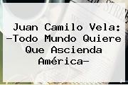 Juan Camilo Vela: ?Todo Mundo Quiere Que Ascienda América?